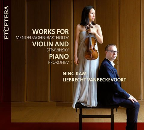 Works for Violin and Piano: Mendelssohn, Stravinsky and Prokofiev - Ning Kam & Liebrecht Vanbeckevoort